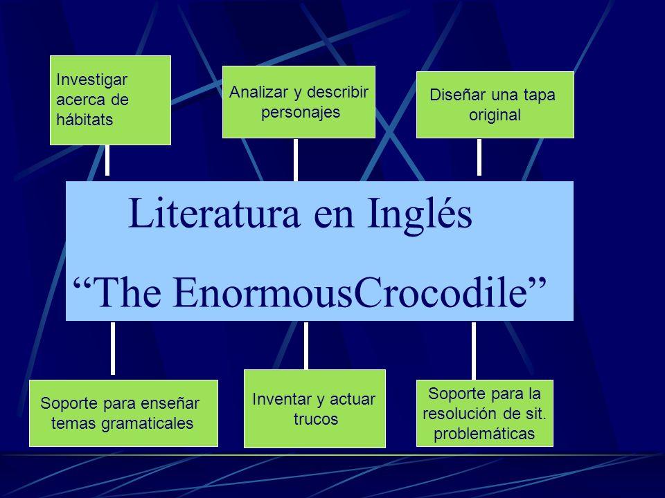 Literatura en Inglés The EnormousCrocodile Analizar y describir personajes Diseñar una tapa original Inventar y actuar trucos Soporte para la resoluci