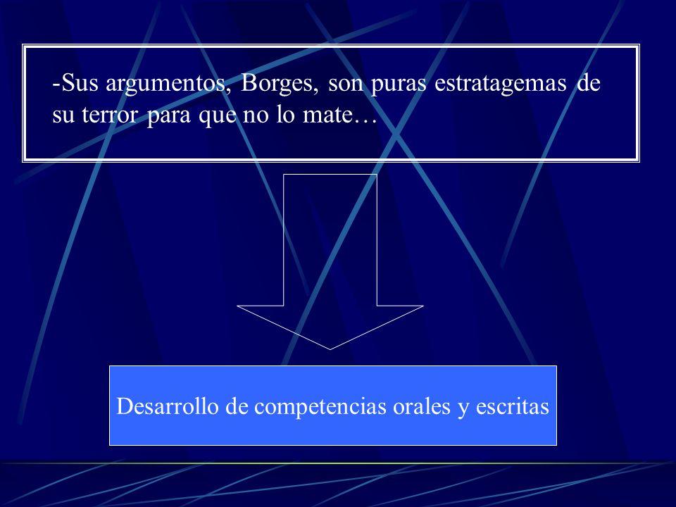 Desarrollo de competencias orales y escritas -Sus argumentos, Borges, son puras estratagemas de su terror para que no lo mate…