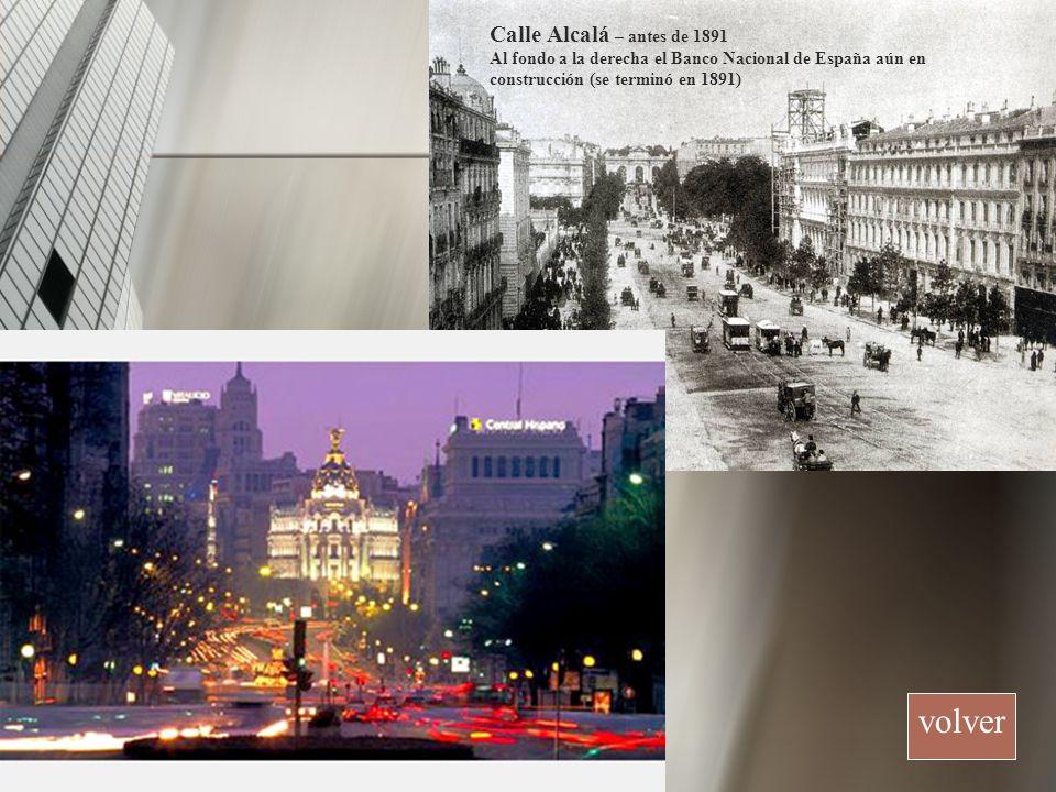 volver Calle Alcalá – antes de 1891 Al fondo a la derecha el Banco Nacional de España aún en construcción (se terminó en 1891)
