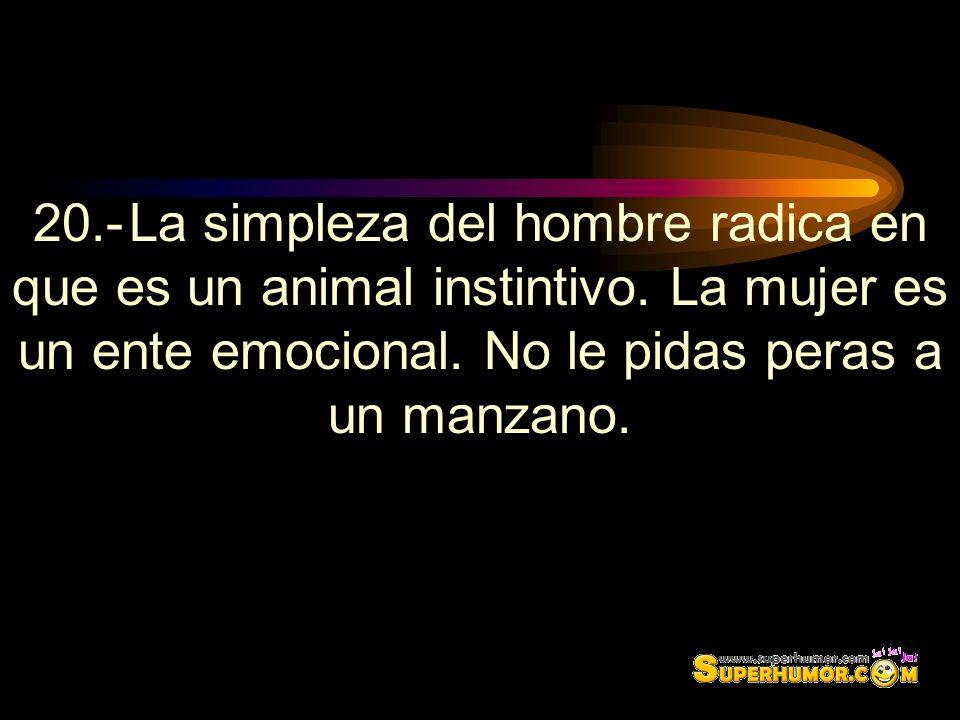 20.-La simpleza del hombre radica en que es un animal instintivo. La mujer es un ente emocional. No le pidas peras a un manzano.