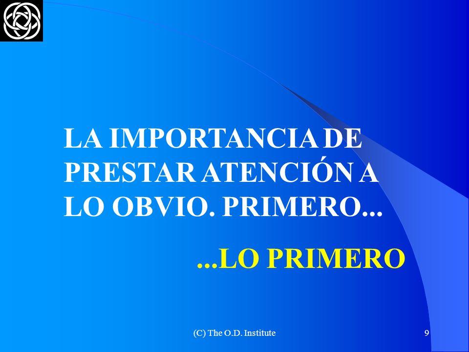 (C) The O.D. Institute9 LA IMPORTANCIA DE PRESTAR ATENCIÓN A LO OBVIO. PRIMERO......LO PRIMERO