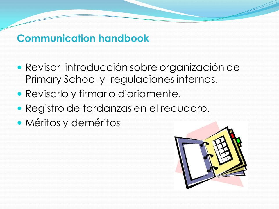 Communication handbook Revisar introducción sobre organización de Primary School y regulaciones internas. Revisarlo y firmarlo diariamente. Registro d