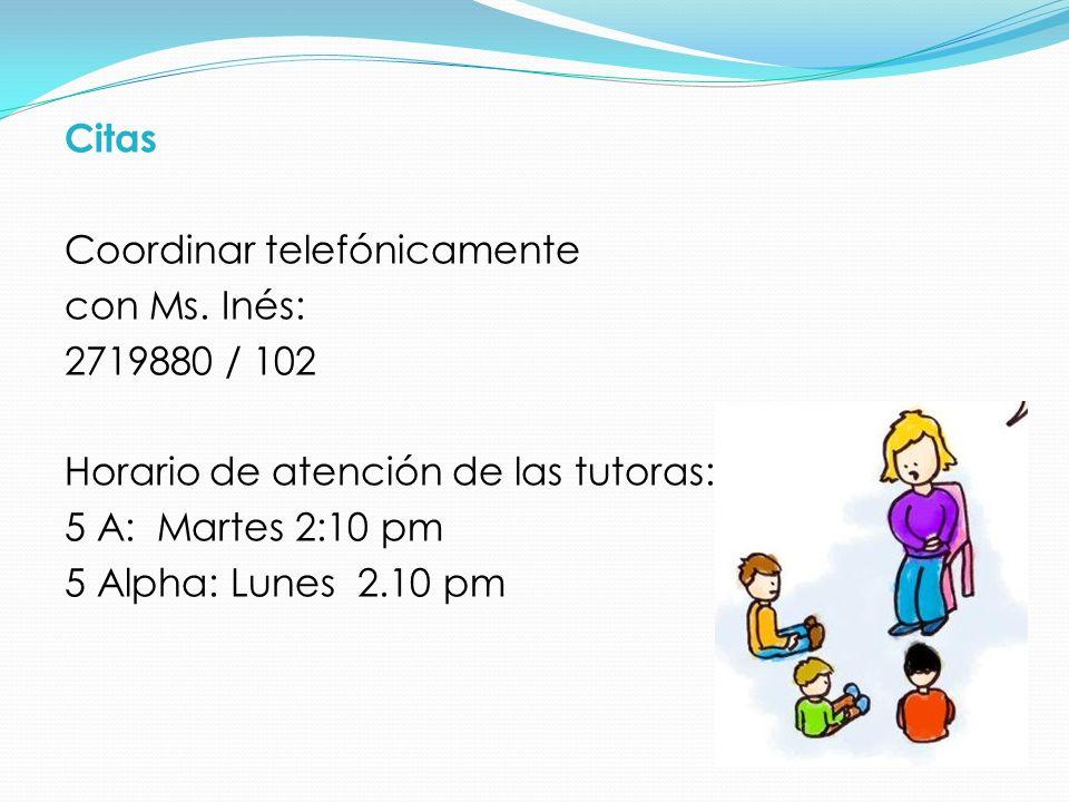 Citas Coordinar telefónicamente con Ms. Inés: 2719880 / 102 Horario de atención de las tutoras: 5 A: Martes 2:10 pm 5 Alpha: Lunes 2.10 pm