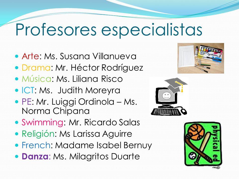 Profesores especialistas Arte: Ms. Susana Villanueva Drama: Mr. Héctor Rodríguez Música: Ms. Liliana Risco ICT: Ms. Judith Moreyra PE: Mr. Luiggi Ordi