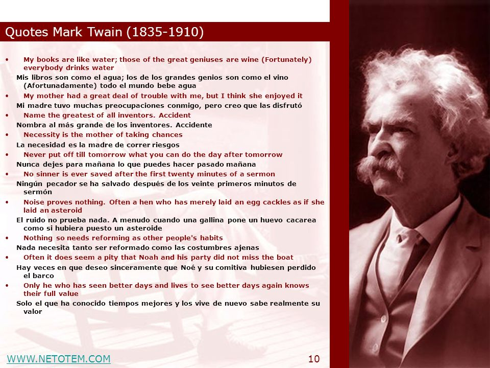 WWW.NETOTEM.COM Quotes Mark Twain (1835-1910) 10 My books are like water; those of the great geniuses are wine (Fortunately) everybody drinks water Mi