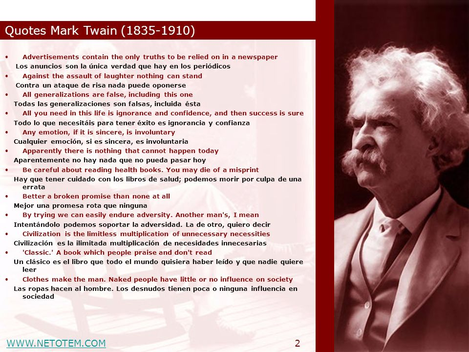 WWW.NETOTEM.COM Quotes Mark Twain (1835-1910) 13 The human race has one really effective weapon, and that is laughter La raza humana tiene un arma verdaderamente eficaz: la risa The human race is a race of cowards; and I am not only marching in that procession but carrying a banner La raza humana es una raza de cobardes; y yo no estoy solo desfilando en la procesión sino llevando una bandera The main difference between a cat and a lie is that a cat only has nine lives La mayor diferencia entre un gato y una mentira es que el gato solo tiene siete vidas The man who is a pessimist before forty-eight knows too much; if he is an optimist after it, he knows too little El hombre que es pesimista antes de los cuarenta y ocho sabe demasiado; si es optimista después de los cuarenta y ocho, sabe muy poco The more things are forbidden, the more popular they become Cuanto más cosas se prohíben, más populares se hacen The more you join in with people in their joys and their sorrows, the more nearer and dearer they come to be to you...