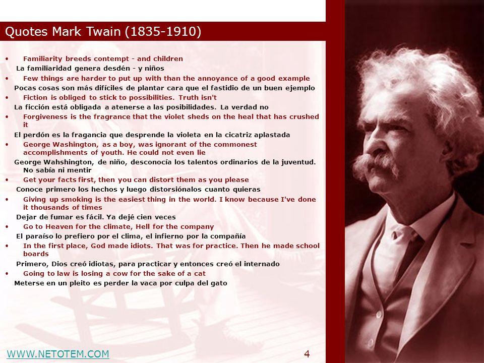 WWW.NETOTEM.COM Quotes Mark Twain (1835-1910) 4 Familiarity breeds contempt - and children La familiaridad genera desdén - y niños Few things are hard