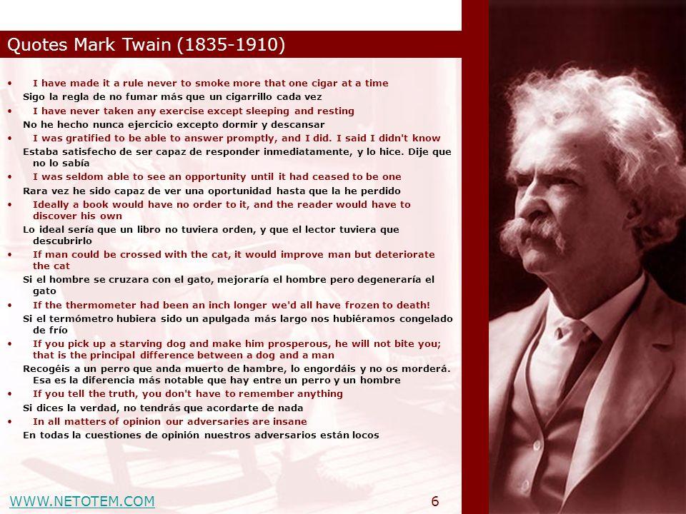WWW.NETOTEM.COM Quotes Mark Twain (1835-1910) 6 I have made it a rule never to smoke more that one cigar at a time Sigo la regla de no fumar más que u