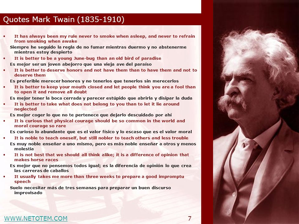 WWW.NETOTEM.COM Quotes Mark Twain (1835-1910) 8 It was wonderful to find America, but it would have been more wonderful to miss it Fue estupendo descubrir América, pero hubiera sido mejor pasar de largo Golf is a good walk spoiled El golf es un buen paseo desperdiciado It s good sportsmanship to not pick up lost golf balls while they are still rolling Es muy deportivo no coger pelotas de golf cuando todavía se mueven It s no wonder that truth is stranger than fiction.