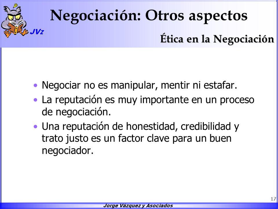 Jorge Vázquez y Asociados 17 Negociación: Otros aspectos Negociar no es manipular, mentir ni estafar. La reputación es muy importante en un proceso de