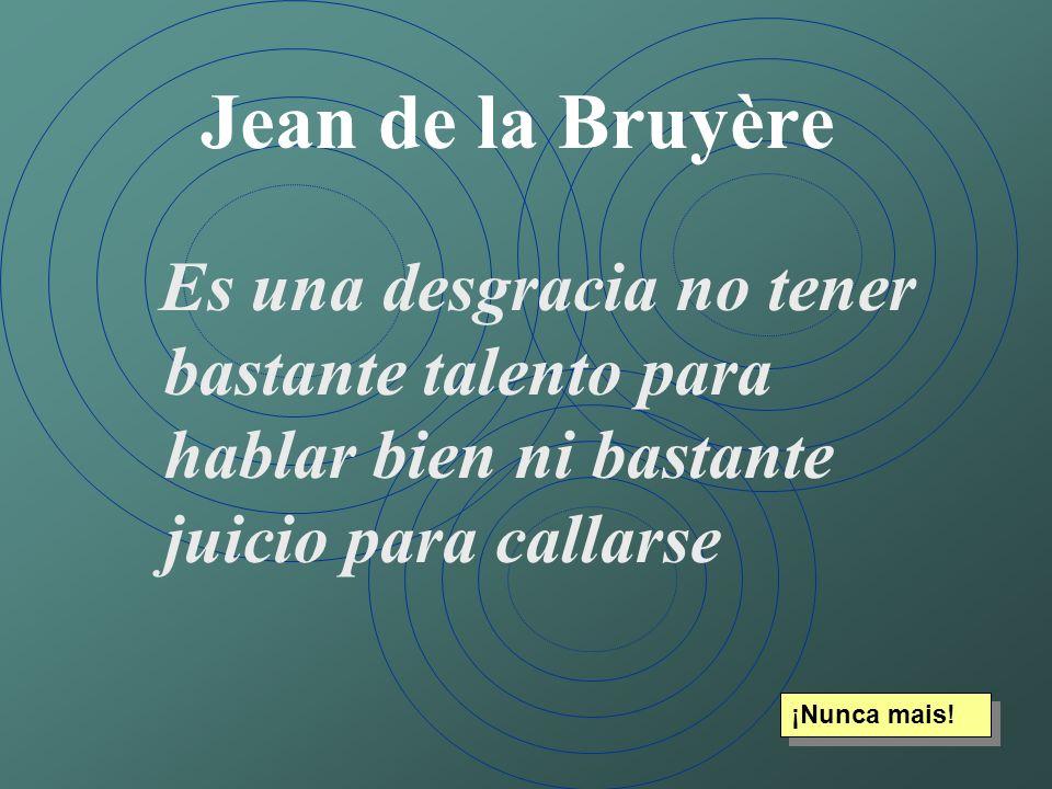 Jean de la Bruyère Es una desgracia no tener bastante talento para hablar bien ni bastante juicio para callarse ¡Nunca mais!