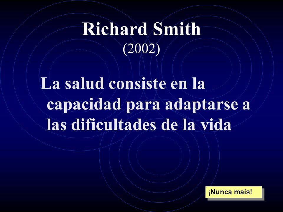 Richard Smith (2002) La salud consiste en la capacidad para adaptarse a las dificultades de la vida ¡Nunca mais!