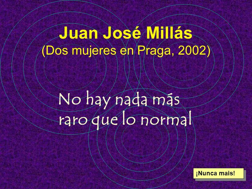 Juan José Millás (Dos mujeres en Praga, 2002) No hay nada más raro que lo normal ¡Nunca mais!