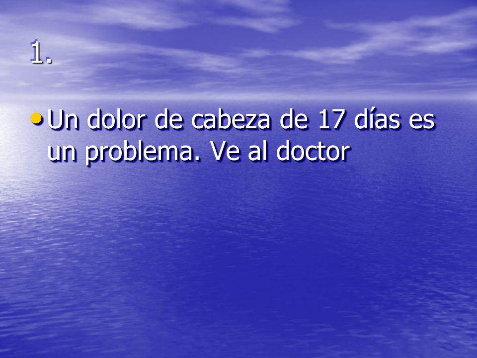 1.1. Un dolor de cabeza de 17 días es un problema. Ve al doctor Un dolor de cabeza de 17 días es un problema. Ve al doctor