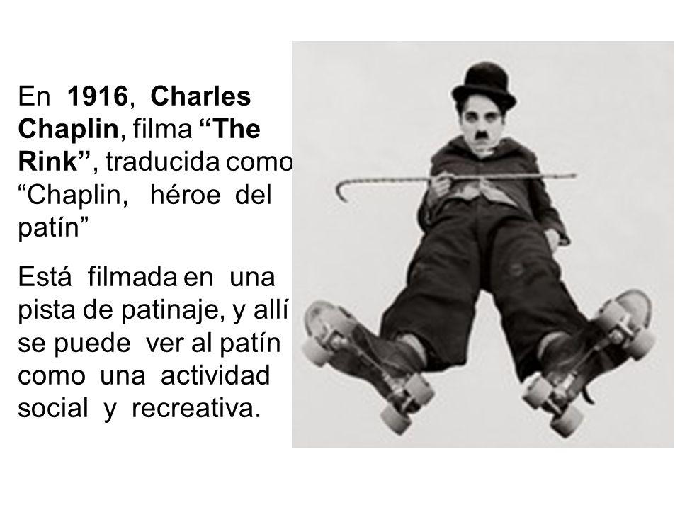 En 1916, Charles Chaplin, filma The Rink, traducida como Chaplin, héroe del patín Está filmada en una pista de patinaje, y allí se puede ver al patín como una actividad social y recreativa.