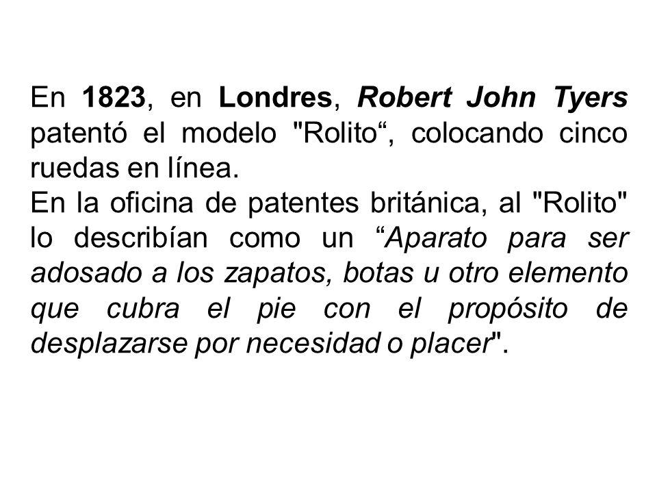 En 1823, en Londres, Robert John Tyers patentó el modelo Rolito, colocando cinco ruedas en línea.