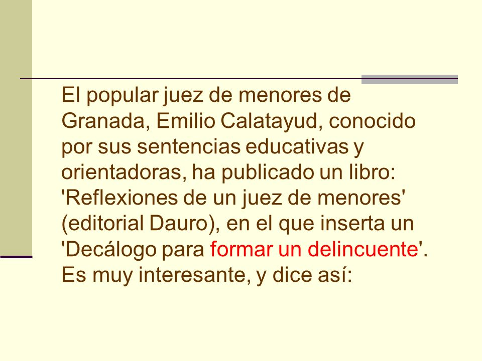 El popular juez de menores de Granada, Emilio Calatayud, conocido por sus sentencias educativas y orientadoras, ha publicado un libro: Reflexiones de un juez de menores (editorial Dauro), en el que inserta un Decálogo para formar un delincuente .