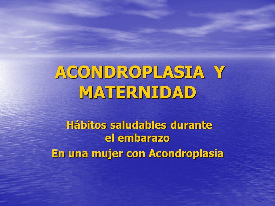 ACONDROPLASIA Y MATERNIDAD Hábitos saludables durante el embarazo En una mujer con Acondroplasia