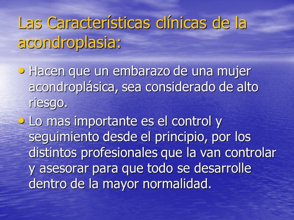Las Características clínicas de la acondroplasia: Hacen que un embarazo de una mujer acondroplásica, sea considerado de alto riesgo. Hacen que un emba