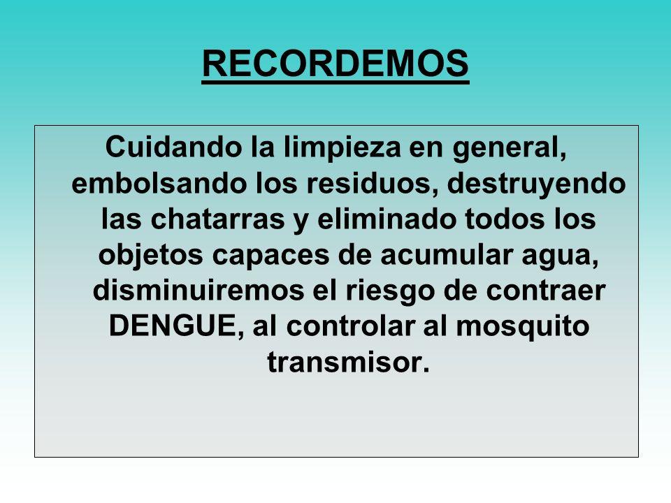 RECORDEMOS Cuidando la limpieza en general, embolsando los residuos, destruyendo las chatarras y eliminado todos los objetos capaces de acumular agua, disminuiremos el riesgo de contraer DENGUE, al controlar al mosquito transmisor.