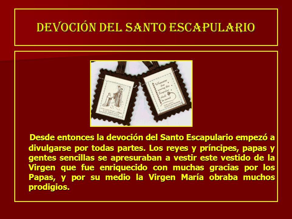 DEVOCIÓN DEL SANTO ESCAPULARIO Desde entonces la devoción del Santo Escapulario empezó a divulgarse por todas partes. Los reyes y príncipes, papas y g