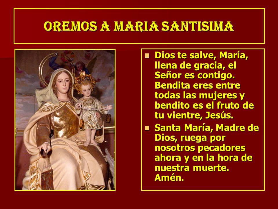 OREMOS A MARIA SANTISIMA Dios te salve, María, llena de gracia, el Señor es contigo. Bendita eres entre todas las mujeres y bendito es el fruto de tu