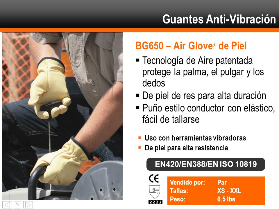 Fin BG650 – Air Glove ® de Piel Vendido por: Par Tallas:XS - XXL Peso:0.5 lbs EN420/EN388/EN ISO 10819 2 2 Tecnología de Aire patentada protege la pal