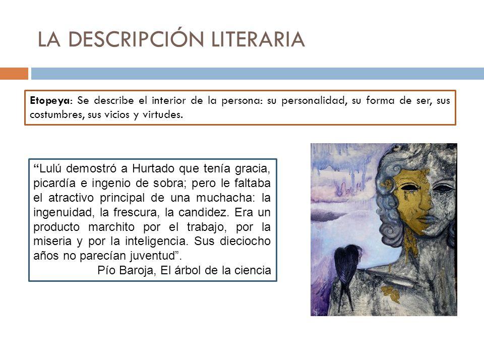 LA DESCRIPCIÓN LITERARIA Etopeya: Se describe el interior de la persona: su personalidad, su forma de ser, sus costumbres, sus vicios y virtudes. Lulú