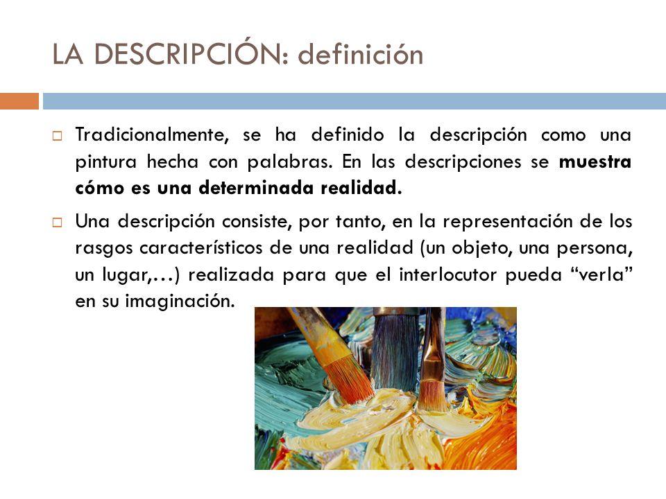 LA DESCRIPCIÓN: definición Tradicionalmente, se ha definido la descripción como una pintura hecha con palabras. En las descripciones se muestra cómo e