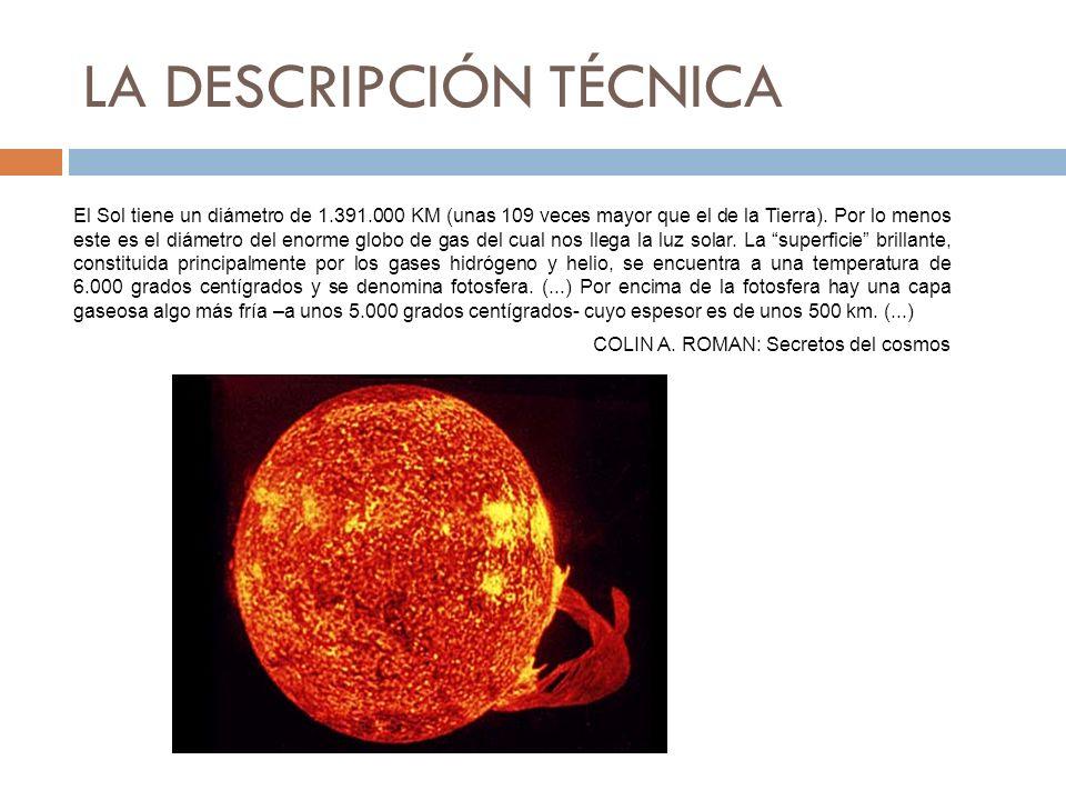 LA DESCRIPCIÓN TÉCNICA El Sol tiene un diámetro de 1.391.000 KM (unas 109 veces mayor que el de la Tierra). Por lo menos este es el diámetro del enorm