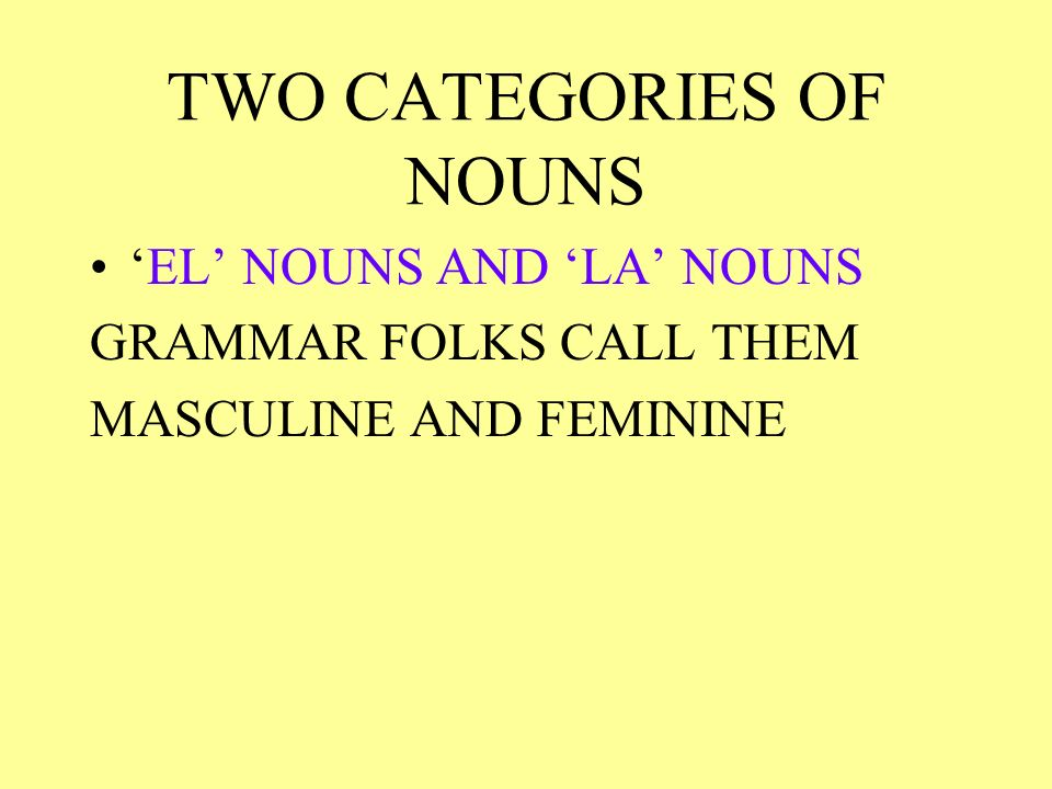 TWO CATEGORIES OF NOUNS EL NOUNS AND LA NOUNS GRAMMAR FOLKS CALL THEM MASCULINE AND FEMININE