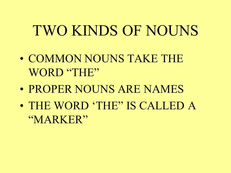 TWO KINDS OF NOUNS COMMON NOUNS TAKE THE WORD THE PROPER NOUNS ARE NAMES THE WORD THE IS CALLED A MARKER