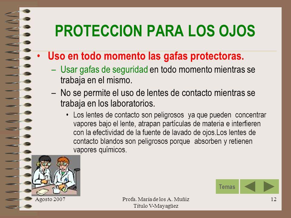 Agosto 2007Profa. María de los A. Muñiz Título V-Mayagüez 12 PROTECCION PARA LOS OJOS Uso en todo momento las gafas protectoras. –Usar gafas de seguri