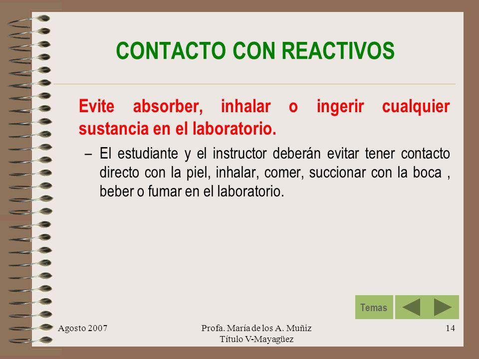 Agosto 2007Profa. María de los A. Muñiz Título V-Mayagüez 14 CONTACTO CON REACTIVOS Evite absorber, inhalar o ingerir cualquier sustancia en el labora