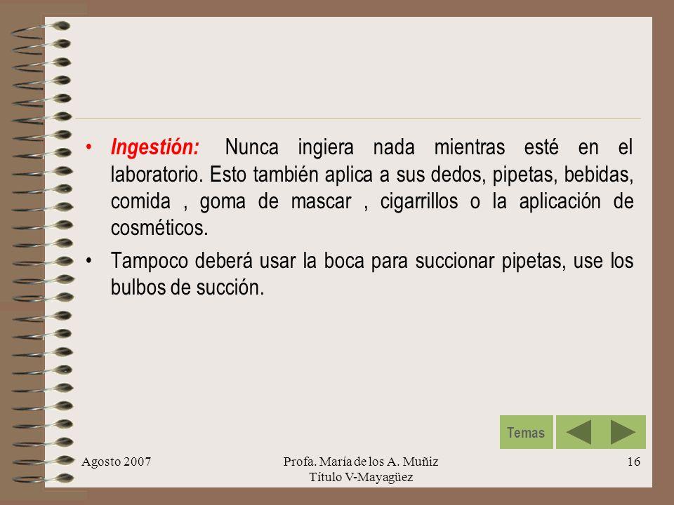 Agosto 2007Profa. María de los A. Muñiz Título V-Mayagüez 16 Ingestión: Nunca ingiera nada mientras esté en el laboratorio. Esto también aplica a sus