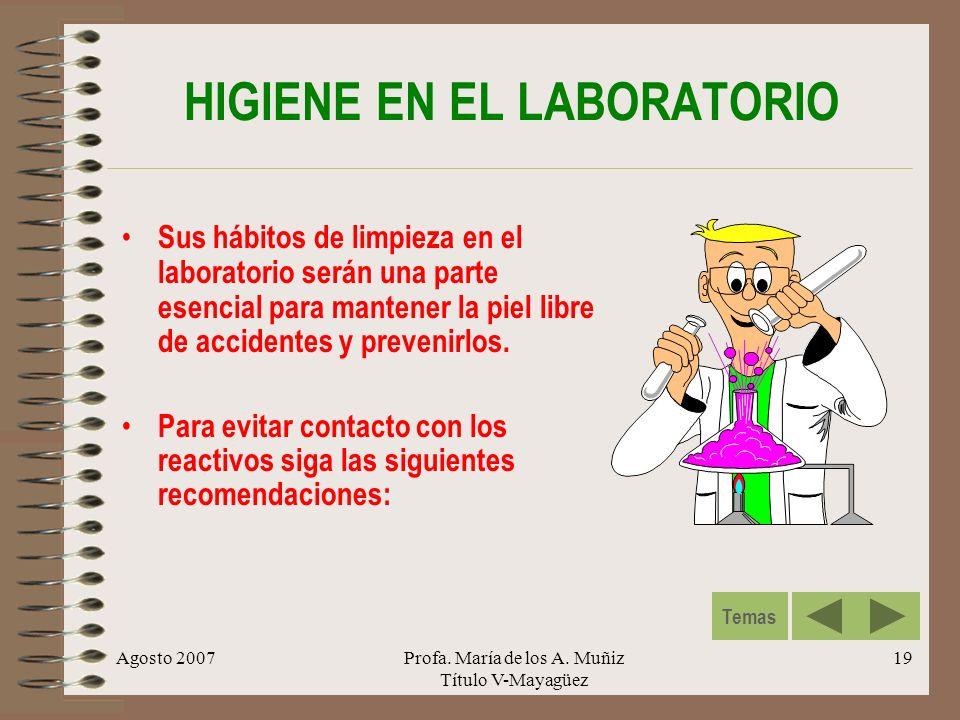 Agosto 2007Profa. María de los A. Muñiz Título V-Mayagüez 19 HIGIENE EN EL LABORATORIO Sus hábitos de limpieza en el laboratorio serán una parte esenc