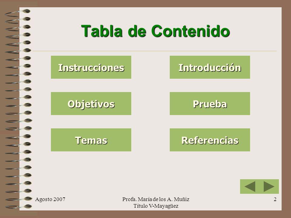 Agosto 2007Profa. María de los A. Muñiz Título V-Mayagüez 2 Tabla de Contenido Objetivos Temas Referencias Prueba Introducción Instrucciones
