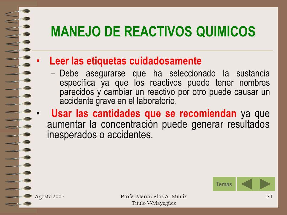 Agosto 2007Profa. María de los A. Muñiz Título V-Mayagüez 31 MANEJO DE REACTIVOS QUIMICOS Leer las etiquetas cuidadosamente –Debe asegurarse que ha se