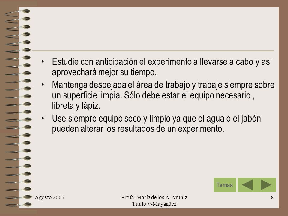 Agosto 2007Profa. María de los A. Muñiz Título V-Mayagüez 8 Estudie con anticipación el experimento a llevarse a cabo y así aprovechará mejor su tiemp