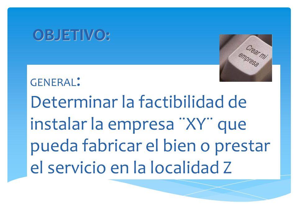 GENERAL : Determinar la factibilidad de instalar la empresa ¨XY¨ que pueda fabricar el bien o prestar el servicio en la localidad Z OBJETIVO: