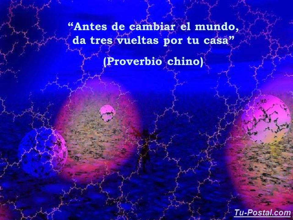 Antes de cambiar el mundo, da tres vueltas por tu casa (Proverbio chino) Tu-Postal.com