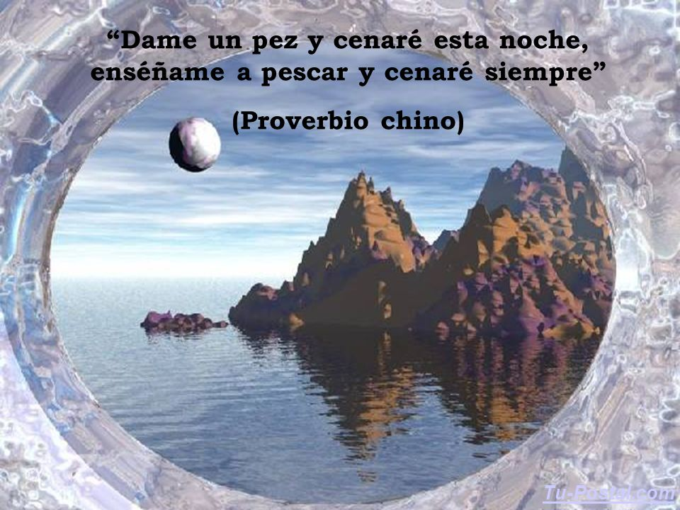 Dame un pez y cenaré esta noche, enséñame a pescar y cenaré siempre (Proverbio chino) Tu-Postal.com