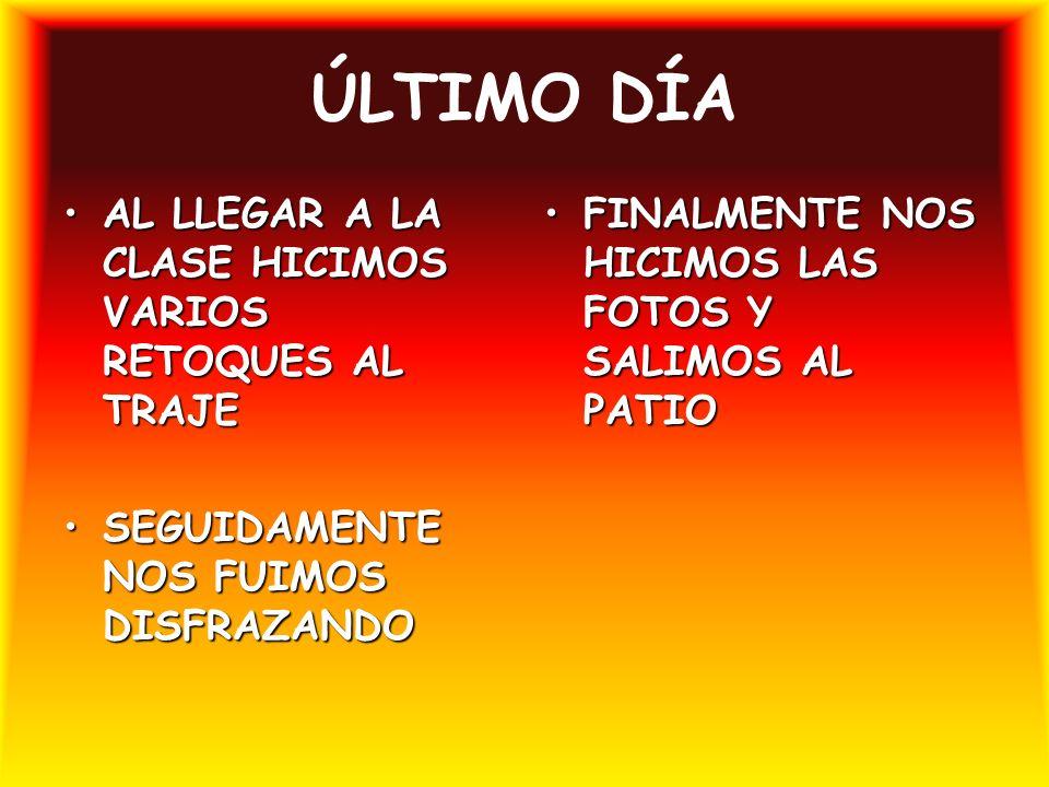 ÚLTIMO DÍA AL LLEGAR A LA CLASE HICIMOS VARIOS RETOQUES AL TRAJEAL LLEGAR A LA CLASE HICIMOS VARIOS RETOQUES AL TRAJE SEGUIDAMENTE NOS FUIMOS DISFRAZANDOSEGUIDAMENTE NOS FUIMOS DISFRAZANDO FINALMENTE NOS HICIMOS LAS FOTOS Y SALIMOS AL PATIOFINALMENTE NOS HICIMOS LAS FOTOS Y SALIMOS AL PATIO