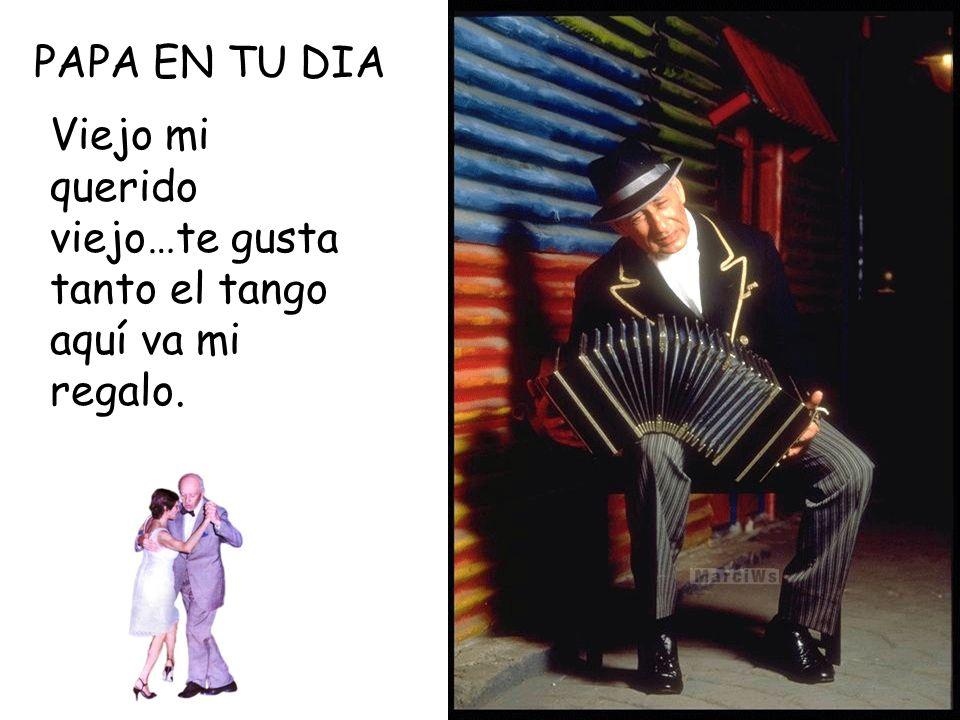 PAPA EN TU DIA Viejo mi querido viejo…te gusta tanto el tango aquí va mi regalo.
