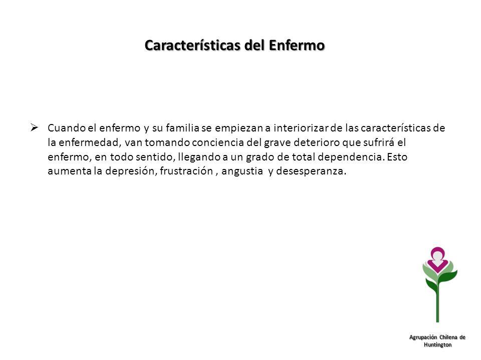 Características del Enfermo Agrupación Chilena de Huntington Cuando el enfermo y su familia se empiezan a interiorizar de las características de la en