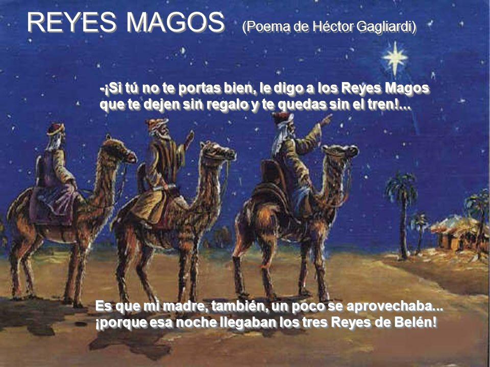 -¡Si tú no te portas bien, le digo a los Reyes Magos que te dejen sin regalo y te quedas sin el tren!... REYES MAGOS (Poema de Héctor Gagliardi) Es qu