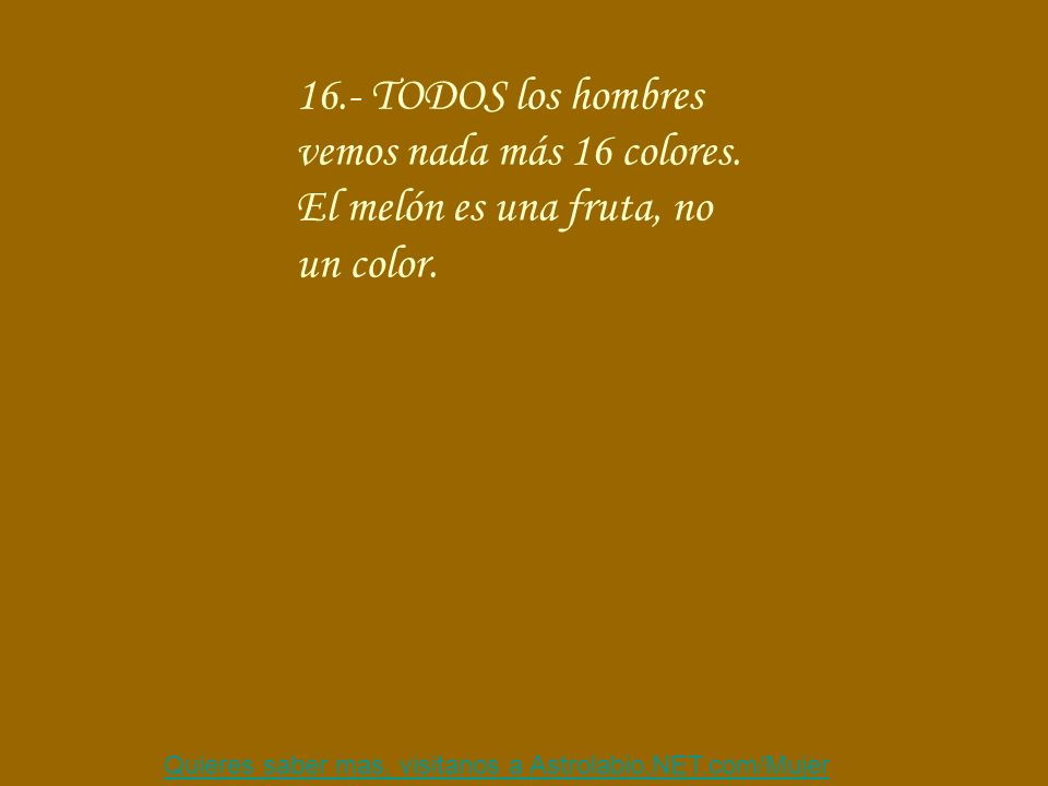 Quieres saber mas, visitanos a Astrolabio,NET.com/Mujer 16.- TODOS los hombres vemos nada más 16 colores. El melón es una fruta, no un color.