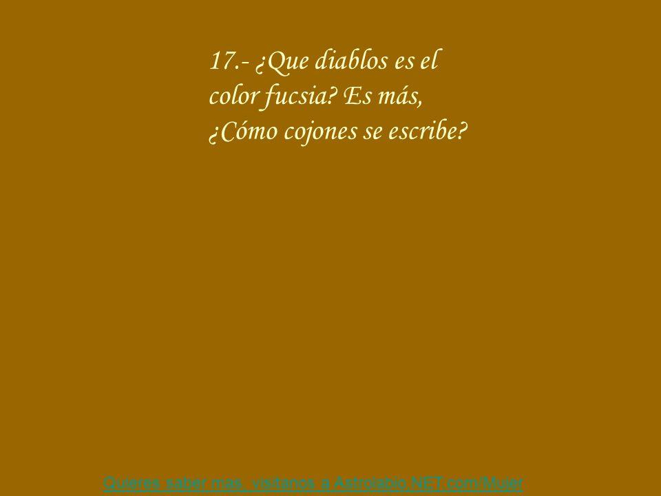 Quieres saber mas, visitanos a Astrolabio,NET.com/Mujer 17.- ¿Que diablos es el color fucsia? Es más, ¿Cómo cojones se escribe?