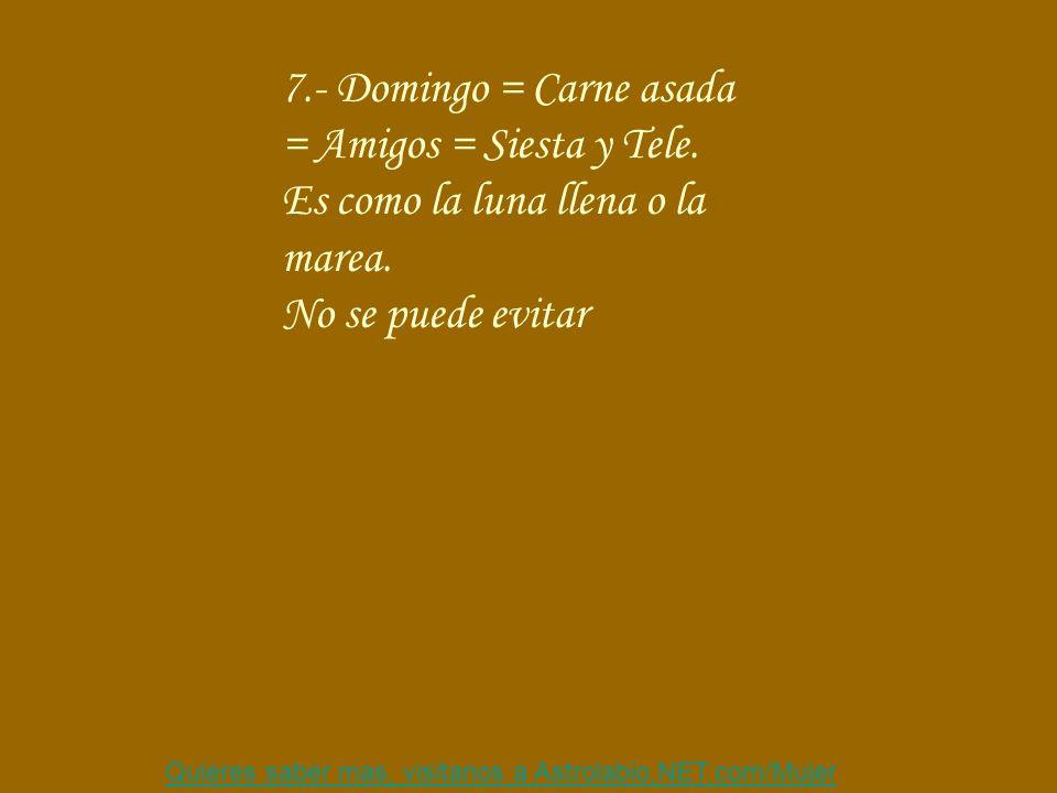 Quieres saber mas, visitanos a Astrolabio,NET.com/Mujer 7.- Domingo = Carne asada = Amigos = Siesta y Tele.
