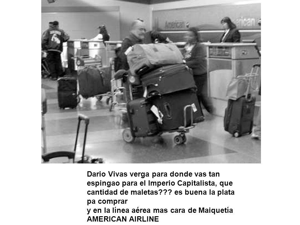 Dario Vivas verga para donde vas tan espingao para el Imperio Capitalista, que cantidad de maletas??? es buena la plata pa comprar y en la línea aérea